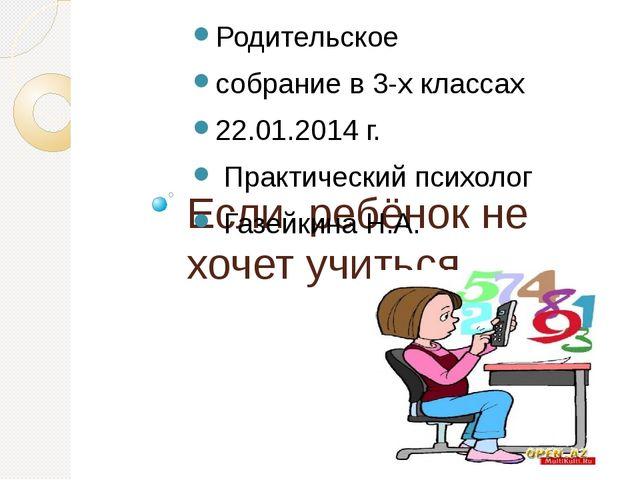 Если ребёнок не хочет учиться… Родительское собрание в 3-х классах 22.01.2014...