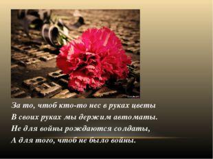 За то, чтоб кто-то нес в руках цветы В своих руках мы держим автоматы. Не для