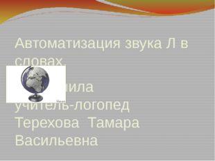 Автоматизация звука Л в словах. Выполнила учитель-логопед Терехова Тамара Вас