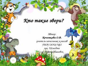 Кто такие звери? Автор: Кочеткова О.В. учитель начальных классов ГБОУ ООШ №12