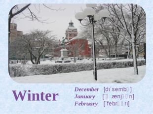 Winter December [dι΄sembə] January [΄ʤænjʊərι] February [΄febrʊərι]
