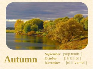 Autumn September [sepʹtembə] October [ɒk΄təʊbə] November [nəʊ΄vembə]