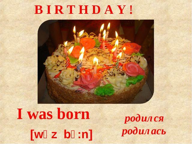 I was born [wɒz bɔ:n] родился родилась B I R T H D A Y !