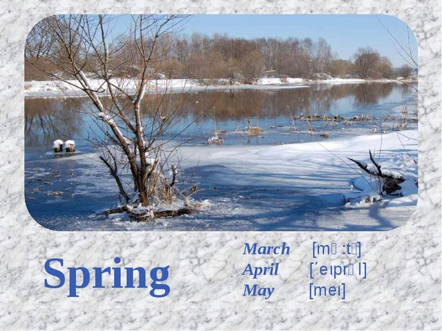 Spring March [mɑ:tʃ] April [΄eιprəl] May [meι]