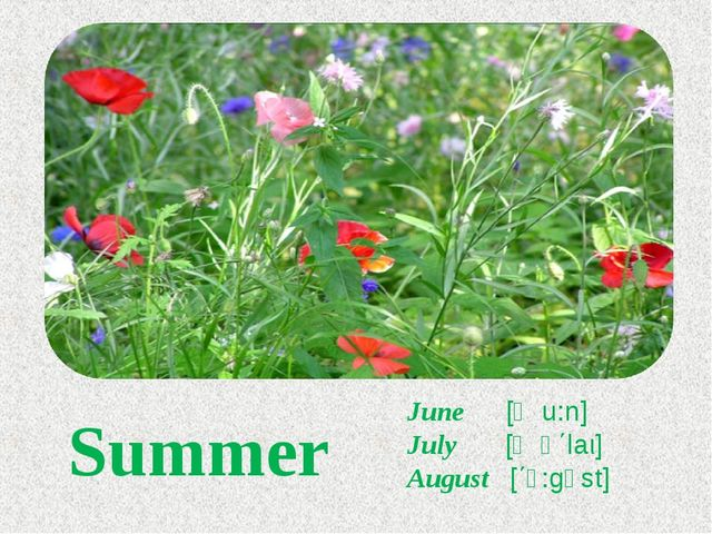 Summer June [ʤu:n] July [ʤʊ΄laι] August [΄ɔ:gəst]