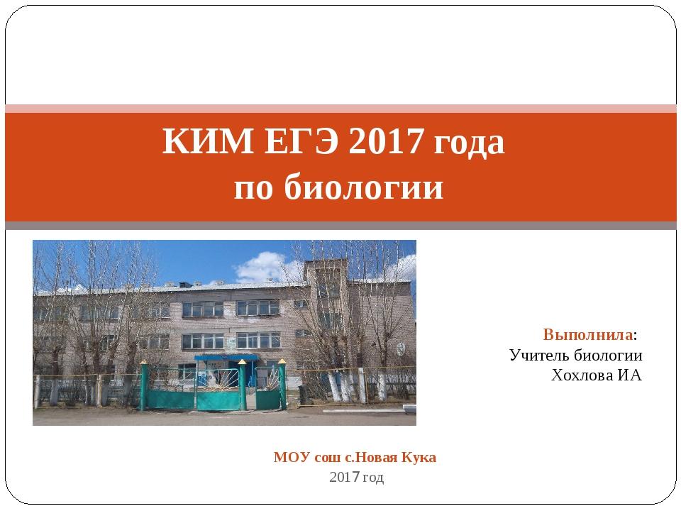 МОУ сош с.Новая Кука 2017 год КИМ ЕГЭ 2017 года по биологии Выполнила: Учител...