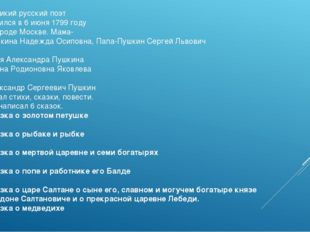 Великий русский поэт родился в 6 июня 1799 году в городе Москве. Мама- Пушкин