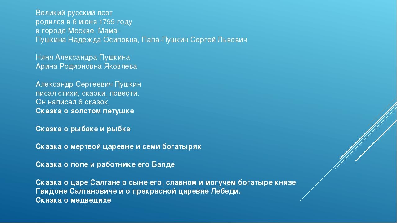 Великий русский поэт родился в 6 июня 1799 году в городе Москве. Мама- Пушкин...