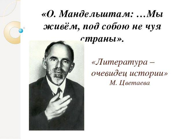 «Литература – очевидец истории» М. Цветаева «О. Мандельштам: …Мы живём, по...