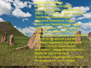 Родная моя земля Хакасия – земля родная! Ты существуешь с давних пор. Жила ты
