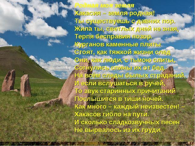 Родная моя земля Хакасия – земля родная! Ты существуешь с давних пор. Жила ты...