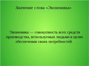 Значение слова «Экономика» Экономика — совокупность всех средств производства