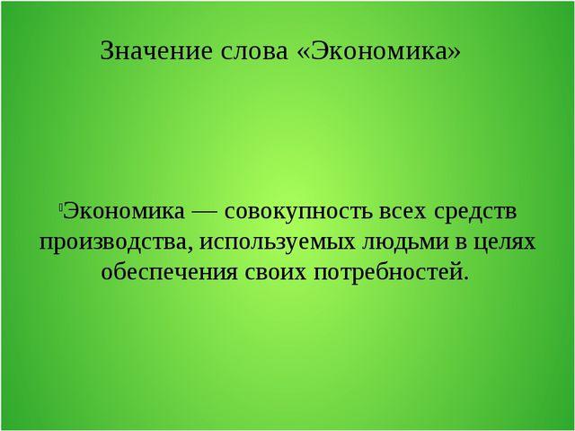 Значение слова «Экономика» Экономика — совокупность всех средств производства...