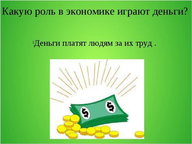 Какую роль в экономике играют деньги? Деньги платят людям за их труд .