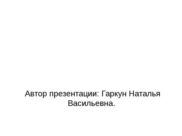 Автор презентации: Гаркун Наталья Васильевна.