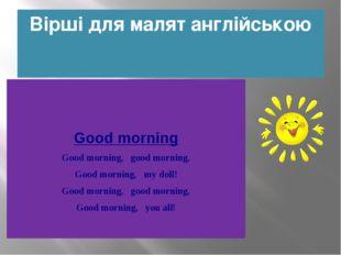 Вірші для малят англійською Good morning Good morning, good morning, Good m