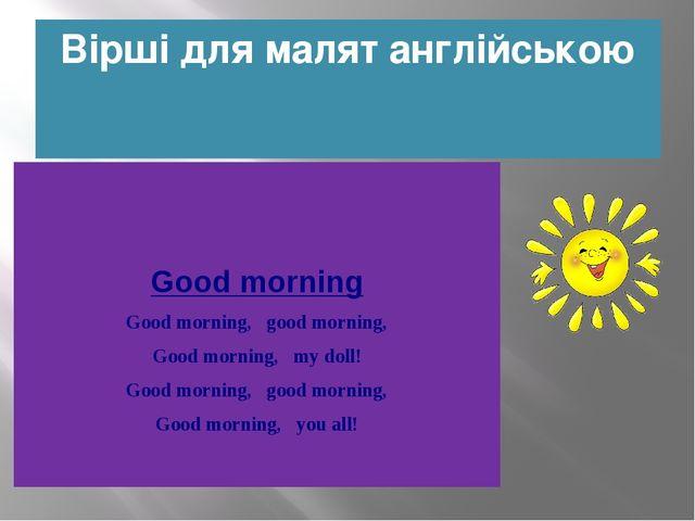 Вірші для малят англійською Good morning Good morning, good morning, Good m...
