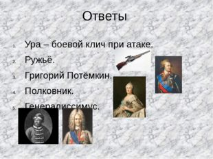 Ответы Ура – боевой клич при атаке. Ружьё. Григорий Потёмкин. Полковник. Гене