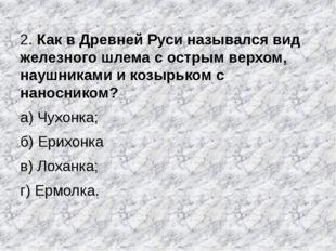 2. Как в Древней Руси назывался вид железного шлема с острым верхом, наушника
