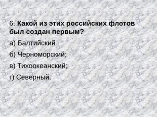 6. Какой из этих российских флотов был создан первым? а) Балтийский б) Черном