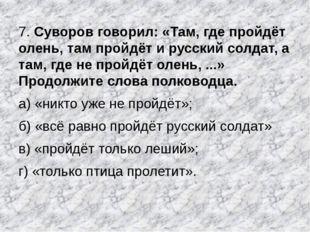7. Суворов говорил: «Там, где пройдёт олень, там пройдёт и русский солдат, а