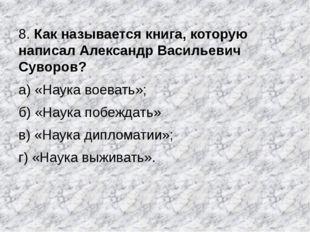 8. Как называется книга, которую написал Александр Васильевич Суворов? а) «На