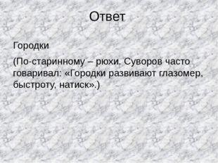 Ответ Городки (По-старинному – рюхи. Суворов часто говаривал: «Городки развив