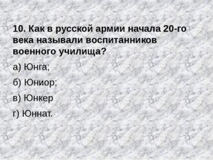10. Как в русской армии начала 20-го века называли воспитанников военного учи