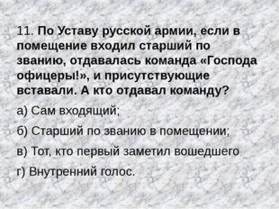 11. По Уставу русской армии, если в помещение входил старший по званию, отдав