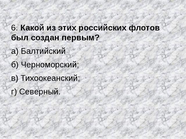 6. Какой из этих российских флотов был создан первым? а) Балтийский б) Черном...