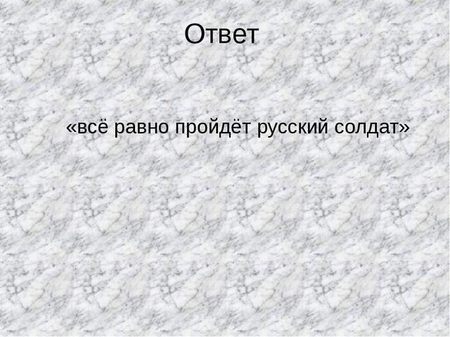 Ответ «всё равно пройдёт русский солдат»