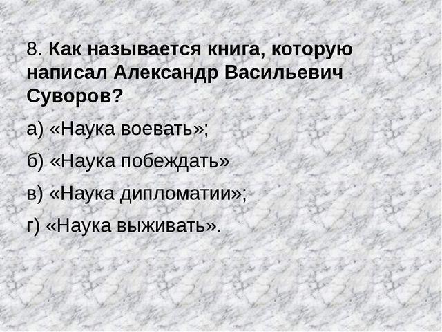 8. Как называется книга, которую написал Александр Васильевич Суворов? а) «На...