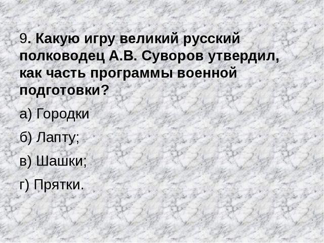 9. Какую игру великий русский полководец А.В. Суворов утвердил, как часть про...