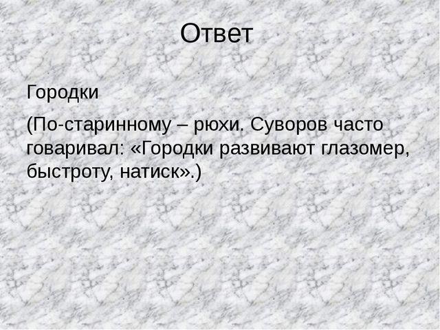 Ответ Городки (По-старинному – рюхи. Суворов часто говаривал: «Городки развив...
