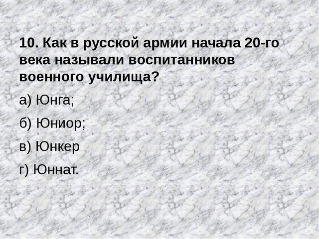 10. Как в русской армии начала 20-го века называли воспитанников военного учи...