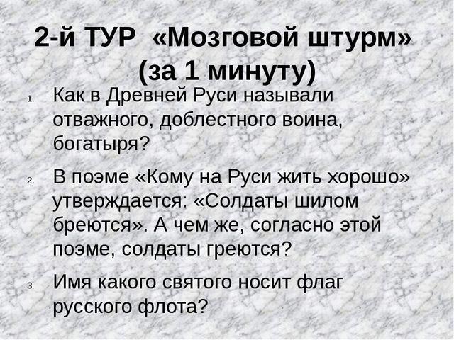 2-й ТУР «Мозговой штурм» (за 1 минуту) Как в Древней Руси называли отважного...