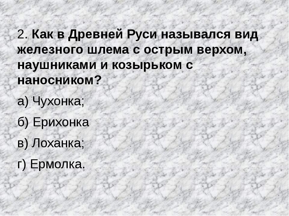 2. Как в Древней Руси назывался вид железного шлема с острым верхом, наушника...