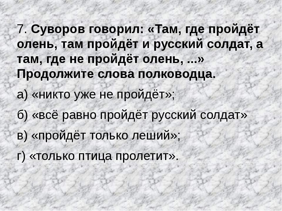 7. Суворов говорил: «Там, где пройдёт олень, там пройдёт и русский солдат, а...