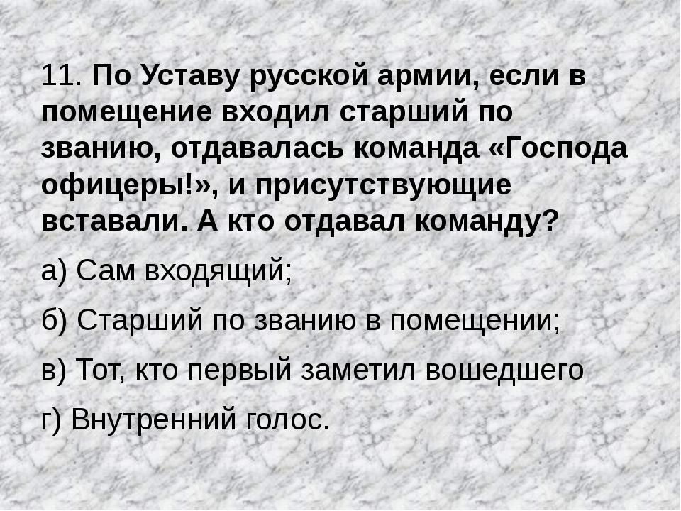 11. По Уставу русской армии, если в помещение входил старший по званию, отдав...