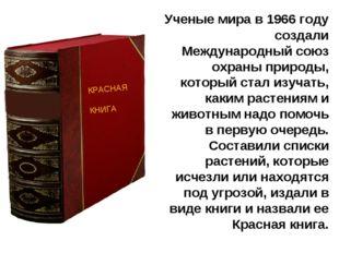 Ученые мира в 1966 году создали Международный союз охраны природы, который с
