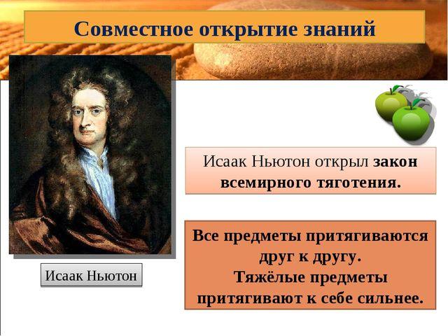 Совместное открытие знаний Исаак Ньютон Исаак Ньютон открыл закон всемирного...