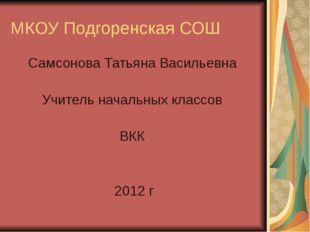 МКОУ Подгоренская СОШ Самсонова Татьяна Васильевна Учитель начальных классов