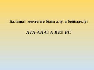 Баланың мектепте білім алуға бейімделуі  АТА-АНАҒА КЕҢЕС