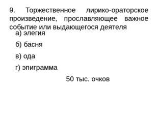 а) элегия б) басня в) ода г) эпиграмма 50 тыс. очков 9. Торжественное лирико