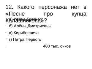 12. Какого персонажа нет в «Песне про купца Калашникова»? а) Ивана Грозного б