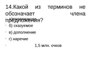 14.Какой из терминов не обозначает члена предложения? а)подлежащее б) сказуем