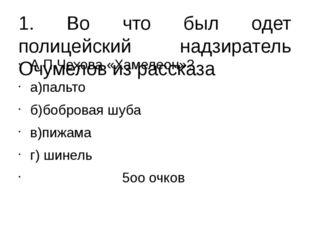 1. Во что был одет полицейский надзиратель Очумелов из рассказа А.П.Чехова «Х