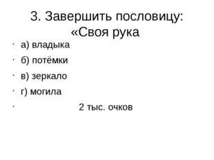 3. Завершить пословицу: «Своя рука а) владыка б) потёмки в) зеркало г) могила