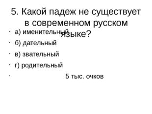 5. Какой падеж не существует в современном русском языке? а) именительный б)