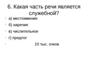 6. Какая часть речи является служебной? а) местоимение б) наречие в) числител